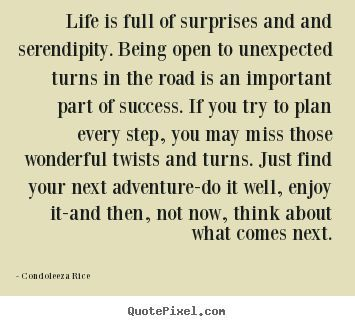 Inspirational And Motivational Quotes Life Is Full Of Surprises And And Serendipity Condoleeza Rice Top Life Quotes Quotes Time Extensive Collection Of Famous Quotes By Authors Celebrities Newsmakers More
