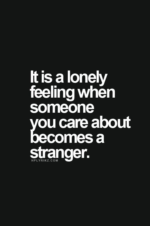 Sad Love Quotes It Is Such A Lonely Feeling When Someone You Care About Becomes A Stranger A Lo Quotes Time Extensive Collection Of Famous Quotes By Authors Celebrities